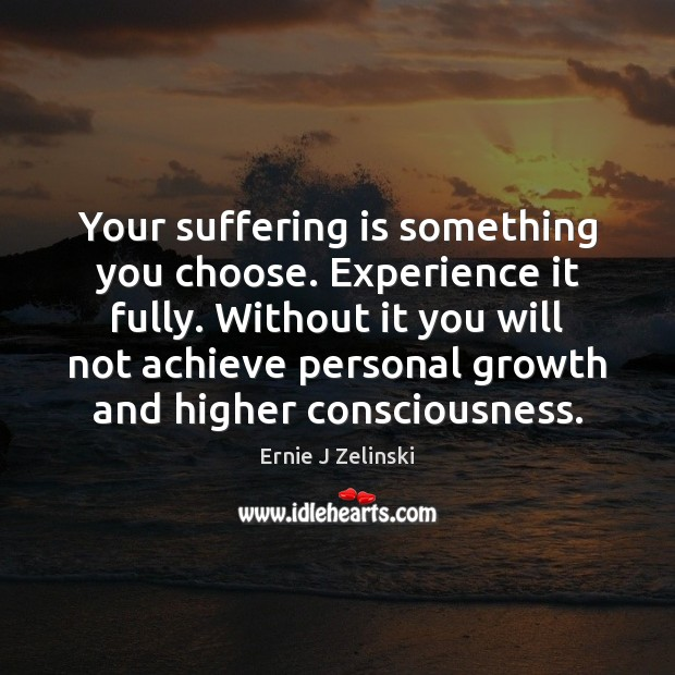 Your suffering is something you choose. Experience it fully. Without it you Ernie J Zelinski Picture Quote