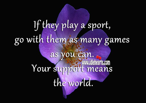 Image, If they play a sport, go with them as many games as you can.