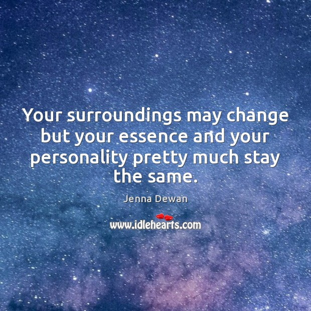Your surroundings may change but your essence and your personality pretty much Image