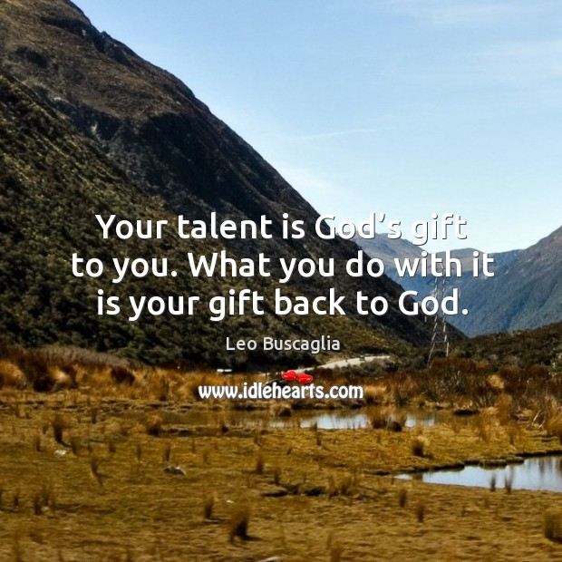 Your talent is God's gift to you. What you do with it is your gift back to God. Image