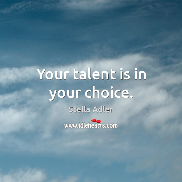 Your talent is in your choice. Image