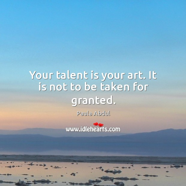 Image, Your talent is your art. It is not to be taken for granted.