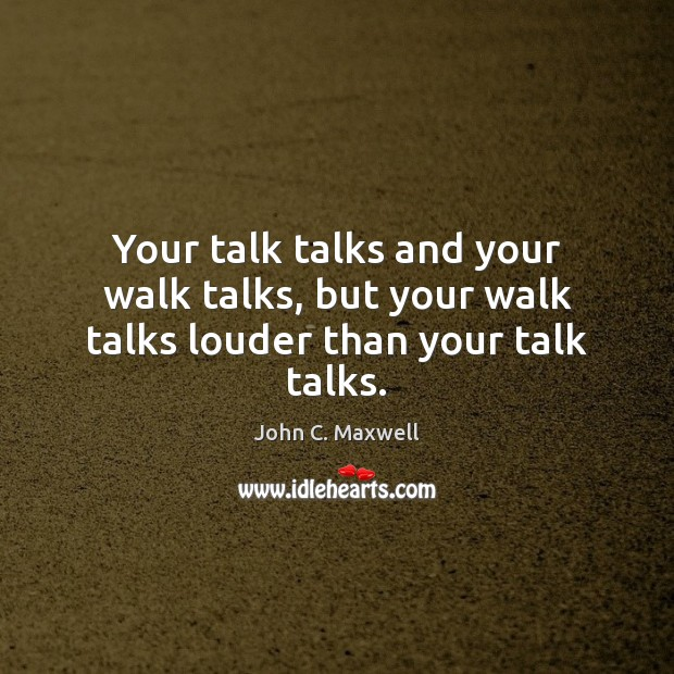 Image, Your talk talks and your walk talks, but your walk talks louder than your talk talks.