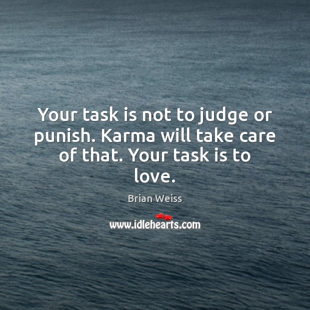 Your task is not to judge or punish. Karma will take care of that. Your task is to love. Brian Weiss Picture Quote