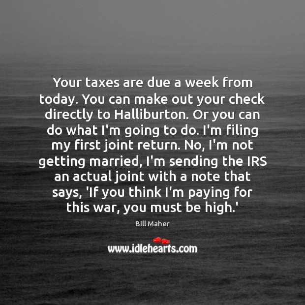 Your taxes are due a week from today. You can make out Bill Maher Picture Quote