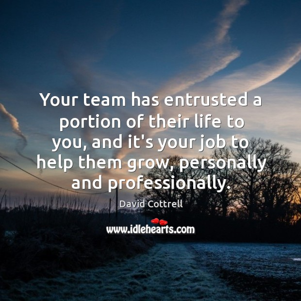 Your team has entrusted a portion of their life to you, and David Cottrell Picture Quote
