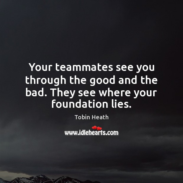 Your teammates see you through the good and the bad. They see where your foundation lies. Image