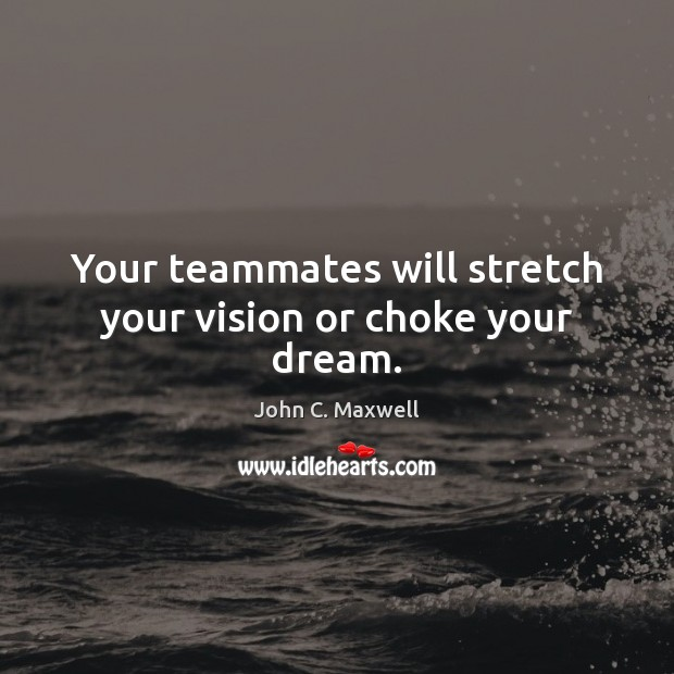 Image, Your teammates will stretch your vision or choke your dream.