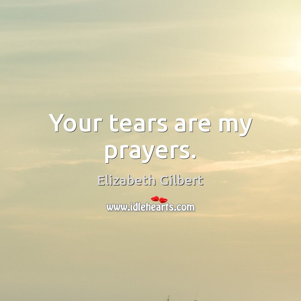 Your tears are my prayers. Elizabeth Gilbert Picture Quote