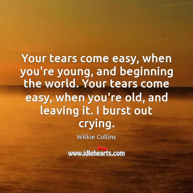 Your tears come easy, when you're young, and beginning the world. Your Wilkie Collins Picture Quote