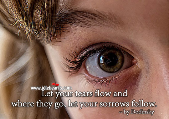 Let Your Tears Flow And Where They Go, Let Your Sorrows Follow.