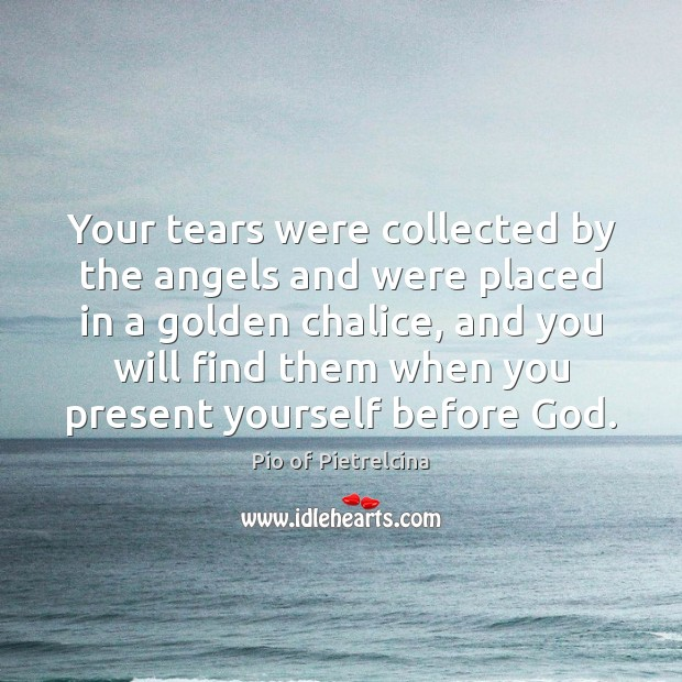 Your tears were collected by the angels and were placed in a Pio of Pietrelcina Picture Quote