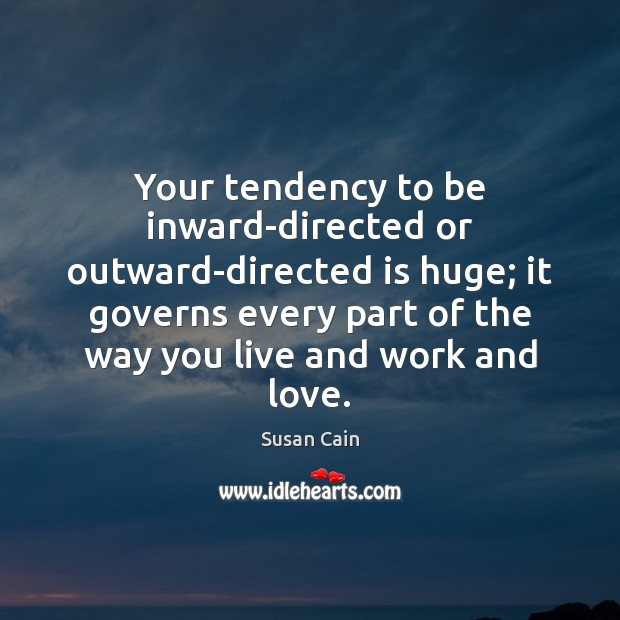 Your tendency to be inward-directed or outward-directed is huge; it governs every Susan Cain Picture Quote