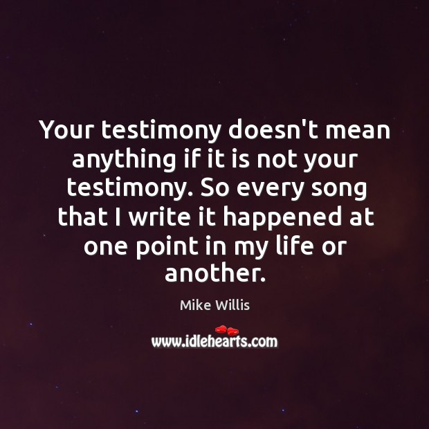 Your testimony doesn't mean anything if it is not your testimony. So Mike Willis Picture Quote
