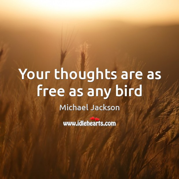 Your thoughts are as free as any bird Michael Jackson Picture Quote