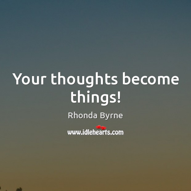 Your thoughts become things! Rhonda Byrne Picture Quote