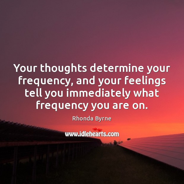 Your thoughts determine your frequency, and your feelings tell you immediately what Image
