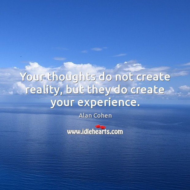 Your thoughts do not create reality, but they do create your experience. Alan Cohen Picture Quote