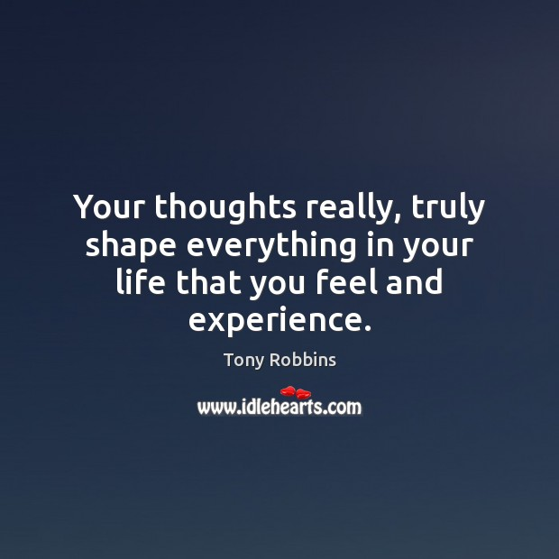 Your thoughts really, truly shape everything in your life that you feel and experience. Image