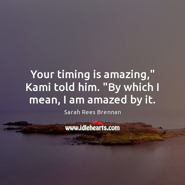 """Your timing is amazing,"""" Kami told him. """"By which I mean, I am amazed by it. Image"""