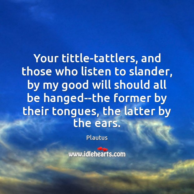 Your tittle-tattlers, and those who listen to slander, by my good will Plautus Picture Quote
