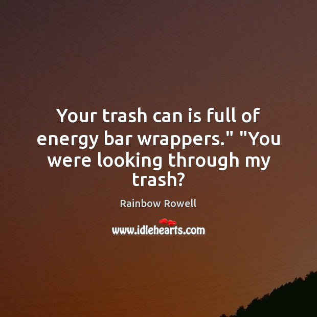 "Your trash can is full of energy bar wrappers."" ""You were looking through my trash? Rainbow Rowell Picture Quote"