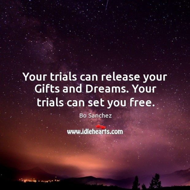 Your trials can release your Gifts and Dreams. Your trials can set you free. Bo Sanchez Picture Quote