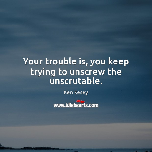 Your trouble is, you keep trying to unscrew the unscrutable. Image