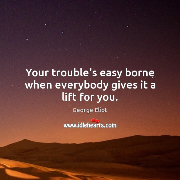Image, Your trouble's easy borne when everybody gives it a lift for you.
