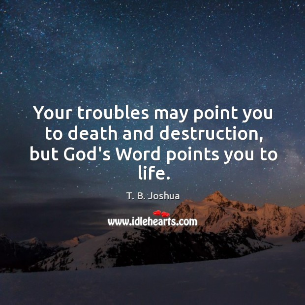 Your troubles may point you to death and destruction, but God's Word points you to life. Image