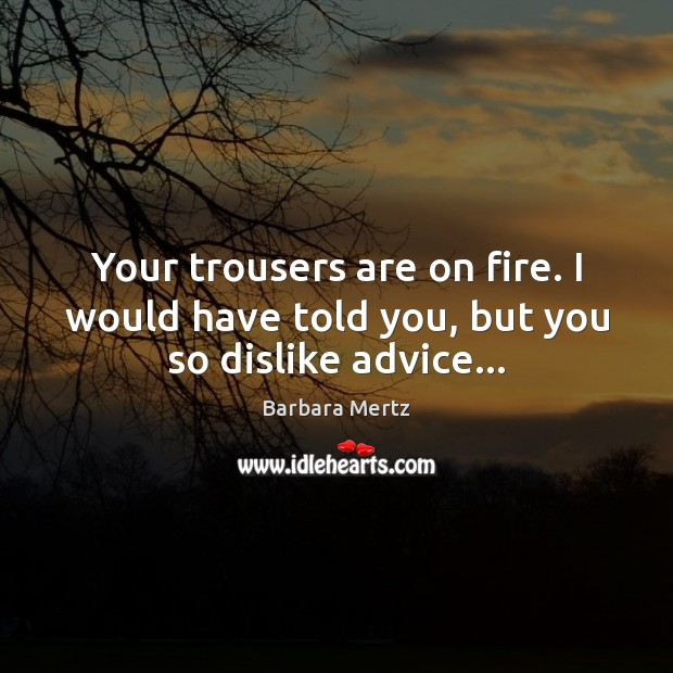 Image, Your trousers are on fire. I would have told you, but you so dislike advice…
