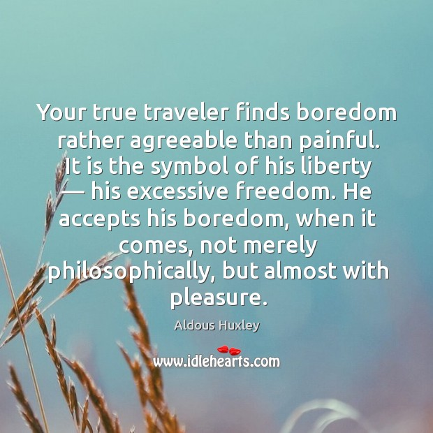 Image, Your true traveler finds boredom rather agreeable than painful. It is the symbol of his liberty