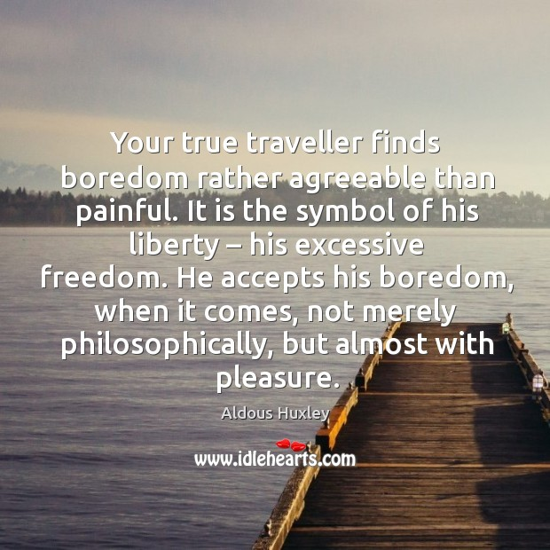 Your true traveller finds boredom rather agreeable than painful. Image
