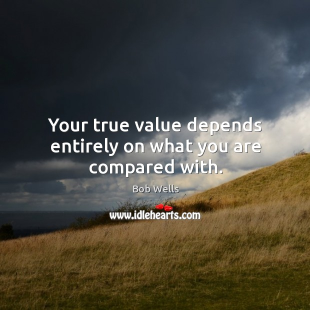 Your true value depends entirely on what you are compared with. Image