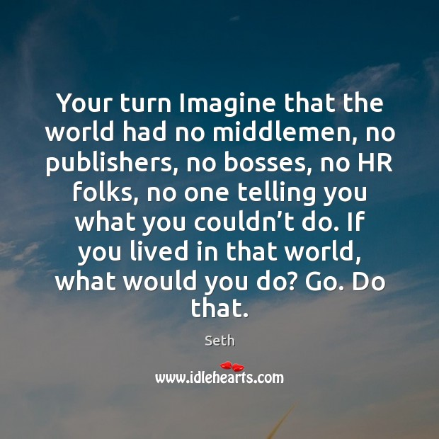 Your turn Imagine that the world had no middlemen, no publishers, no Seth Picture Quote