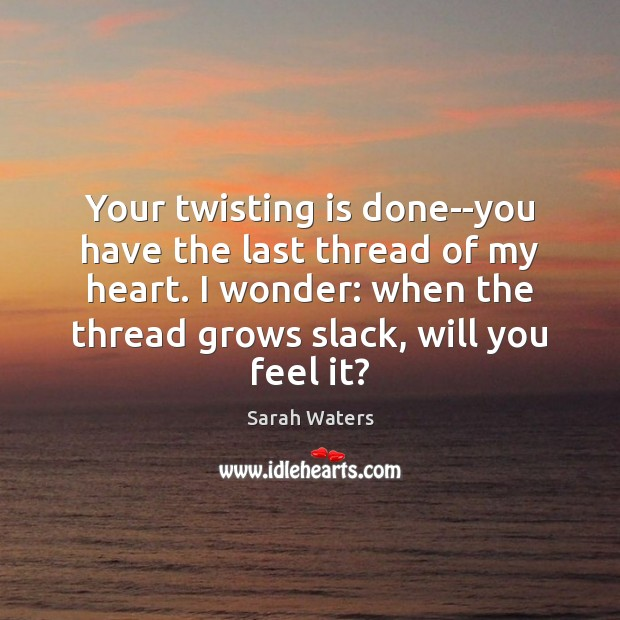 Your twisting is done–you have the last thread of my heart. I Sarah Waters Picture Quote
