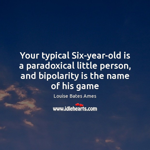 Your typical Six-year-old is a paradoxical little person, and bipolarity is the Image