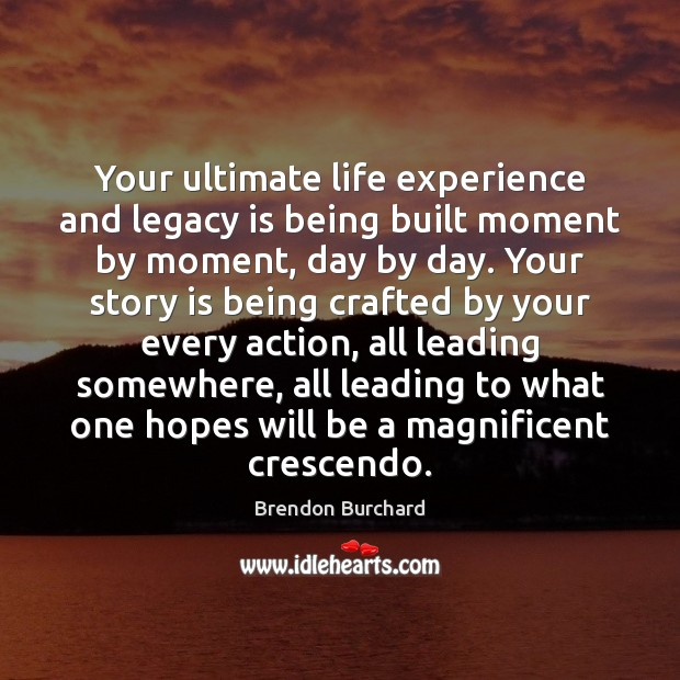 Image, Your ultimate life experience and legacy is being built moment by moment,