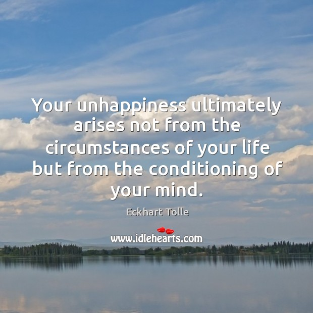 Your unhappiness ultimately arises not from the circumstances of your life but Image