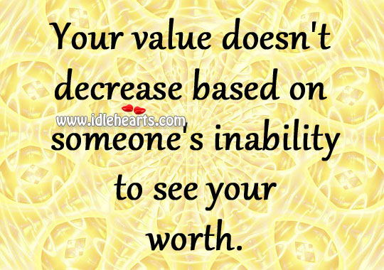 Your value doesn't decrease based on someone's inability to see your worth. Image