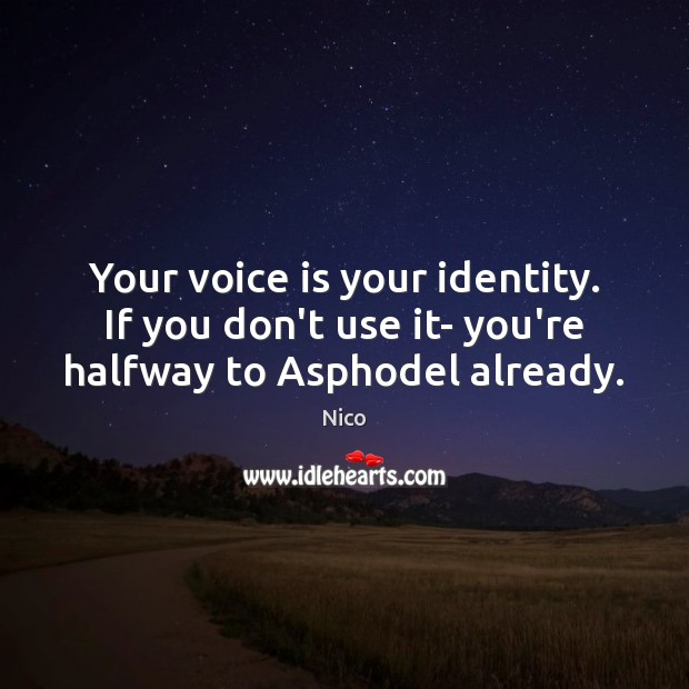 Image, Your voice is your identity. If you don't use it- you're halfway to Asphodel already.