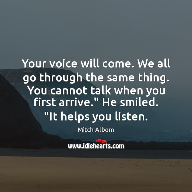 Your voice will come. We all go through the same thing. You Mitch Albom Picture Quote