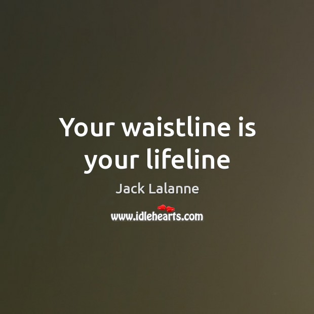 Your waistline is your lifeline Jack Lalanne Picture Quote
