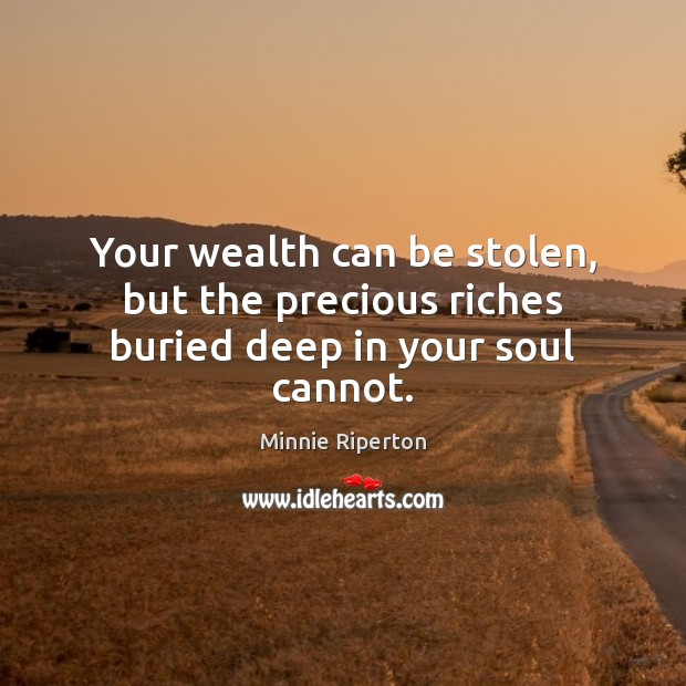 Your wealth can be stolen, but the precious riches buried deep in your soul cannot. Minnie Riperton Picture Quote