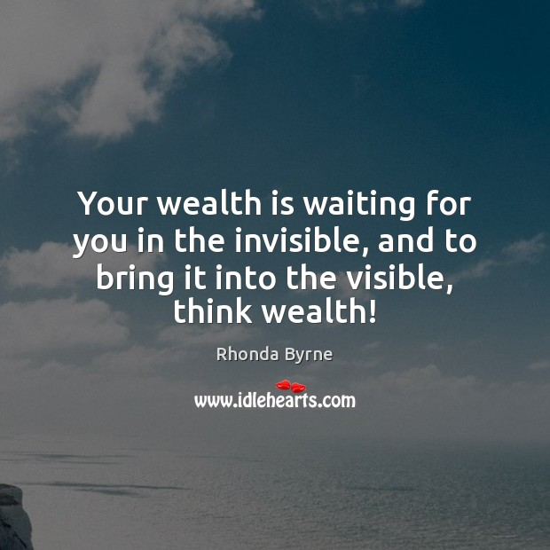 Your wealth is waiting for you in the invisible, and to bring Rhonda Byrne Picture Quote