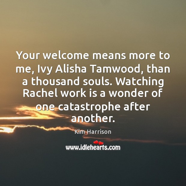 Your welcome means more to me, Ivy Alisha Tamwood, than a thousand Kim Harrison Picture Quote