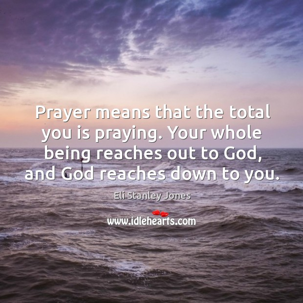 Your whole being reaches out to God, and God reaches down to you. Eli Stanley Jones Picture Quote