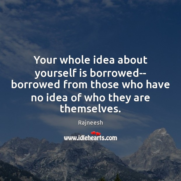Your whole idea about yourself is borrowed– borrowed from those who have Image