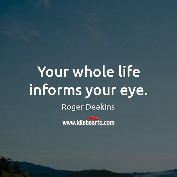 Your whole life informs your eye. Roger Deakins Picture Quote