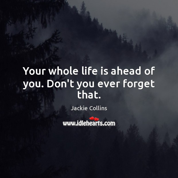 Your whole life is ahead of you. Don't you ever forget that. Jackie Collins Picture Quote